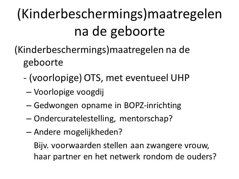 (Kinderbeschermings)maatregelen na de geboorte - (voorlopige) OTS, met eventueel UHP – Voorlopige voogdij – Gedwongen opname in BOPZ-inrichting – Onde