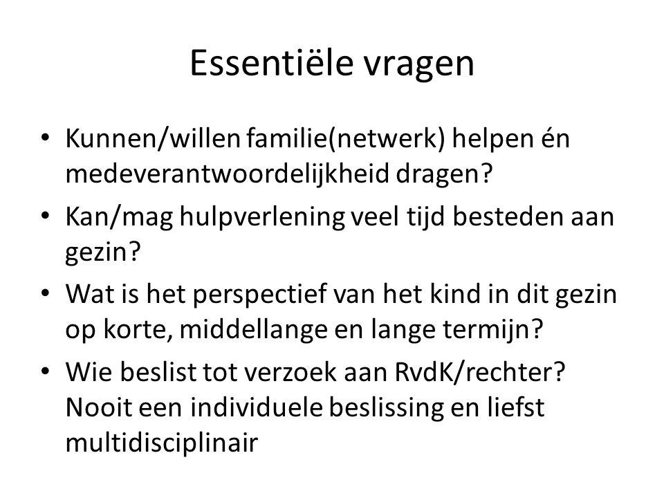 Essentiële vragen • Kunnen/willen familie(netwerk) helpen én medeverantwoordelijkheid dragen? • Kan/mag hulpverlening veel tijd besteden aan gezin? •