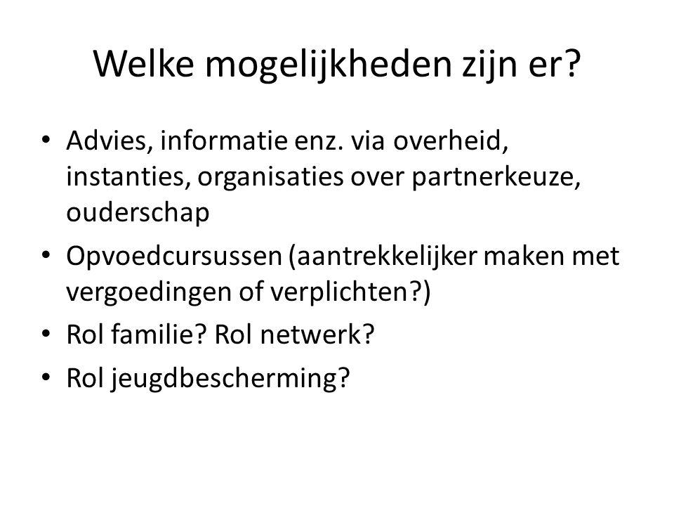 Welke mogelijkheden zijn er? • Advies, informatie enz. via overheid, instanties, organisaties over partnerkeuze, ouderschap • Opvoedcursussen (aantrek