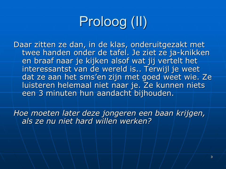 3 Proloog (II) Daar zitten ze dan, in de klas, onderuitgezakt met twee handen onder de tafel. Je ziet ze ja-knikken en braaf naar je kijken alsof wat