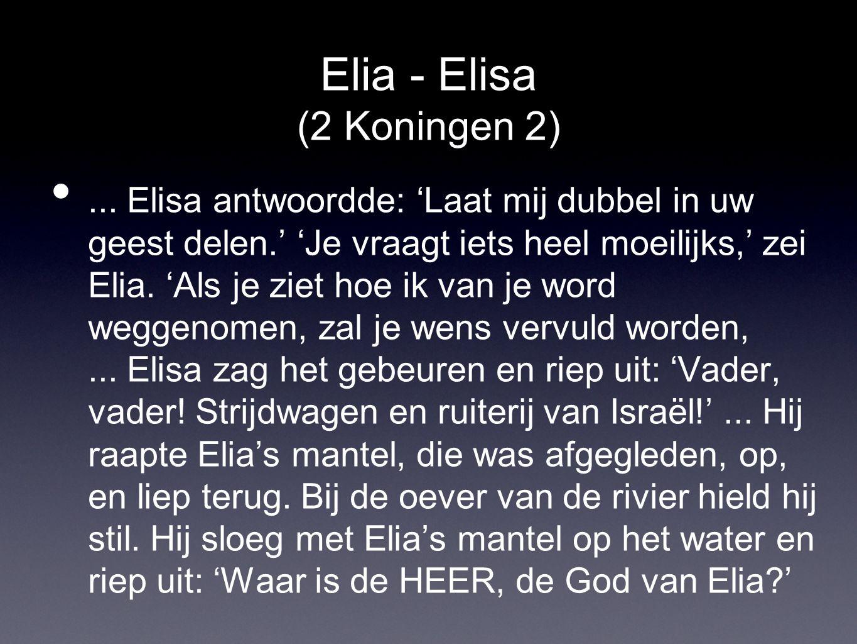 Elia - Elisa (2 Koningen 2) •... Elisa antwoordde: 'Laat mij dubbel in uw geest delen.' 'Je vraagt iets heel moeilijks,' zei Elia. 'Als je ziet hoe ik
