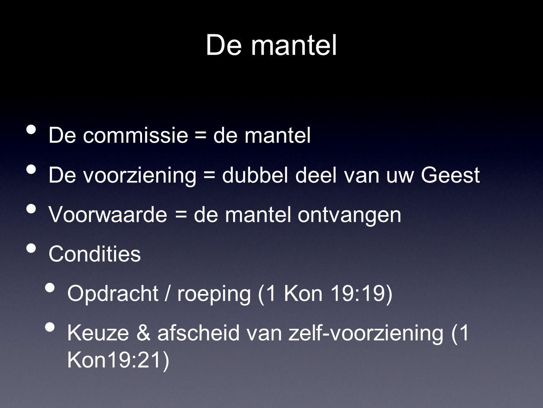 De mantel • De commissie = de mantel • De voorziening = dubbel deel van uw Geest • Voorwaarde = de mantel ontvangen • Condities • Opdracht / roeping (1 Kon 19:19) • Keuze & afscheid van zelf-voorziening (1 Kon19:21)