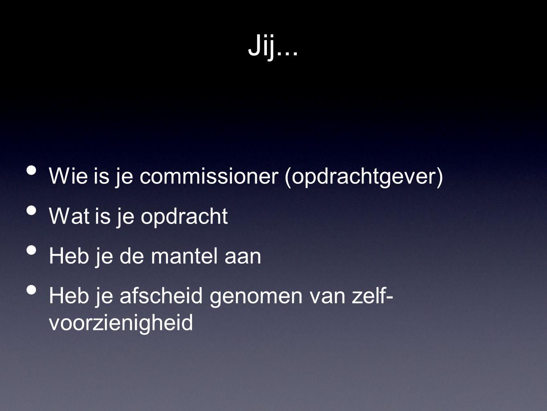 Jij... • Wie is je commissioner (opdrachtgever) • Wat is je opdracht • Heb je de mantel aan • Heb je afscheid genomen van zelf- voorzienigheid