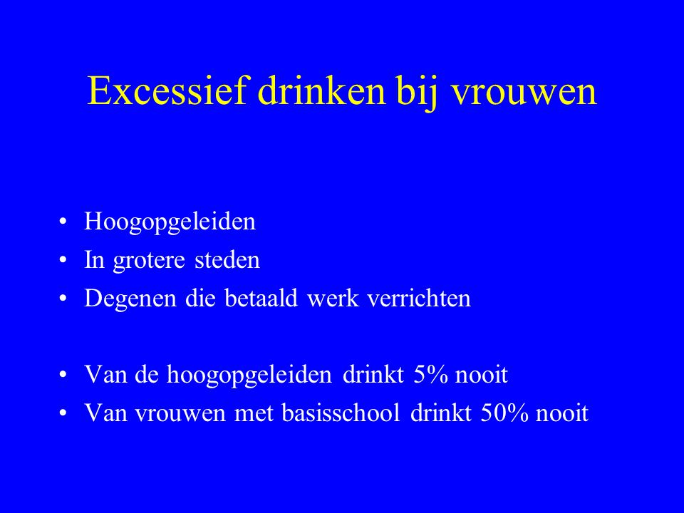 Excessief drinken bij vrouwen •Hoogopgeleiden •In grotere steden •Degenen die betaald werk verrichten •Van de hoogopgeleiden drinkt 5% nooit •Van vrouwen met basisschool drinkt 50% nooit