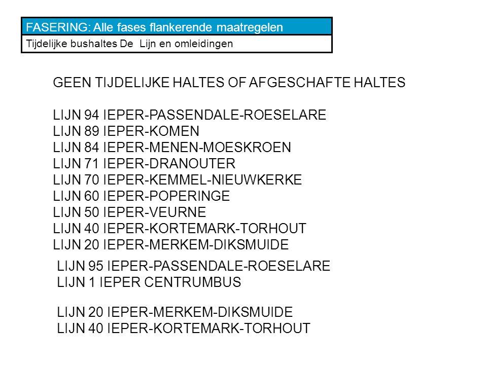 FASERING: Alle fases flankerende maatregelen Tijdelijke bushaltes De Lijn en omleidingen GEEN TIJDELIJKE HALTES OF AFGESCHAFTE HALTES LIJN 94 IEPER-PASSENDALE-ROESELARE LIJN 89 IEPER-KOMEN LIJN 84 IEPER-MENEN-MOESKROEN LIJN 71 IEPER-DRANOUTER LIJN 70 IEPER-KEMMEL-NIEUWKERKE LIJN 60 IEPER-POPERINGE LIJN 50 IEPER-VEURNE LIJN 40 IEPER-KORTEMARK-TORHOUT LIJN 20 IEPER-MERKEM-DIKSMUIDE LIJN 40 IEPER-KORTEMARK-TORHOUT LIJN 95 IEPER-PASSENDALE-ROESELARE LIJN 1 IEPER CENTRUMBUS