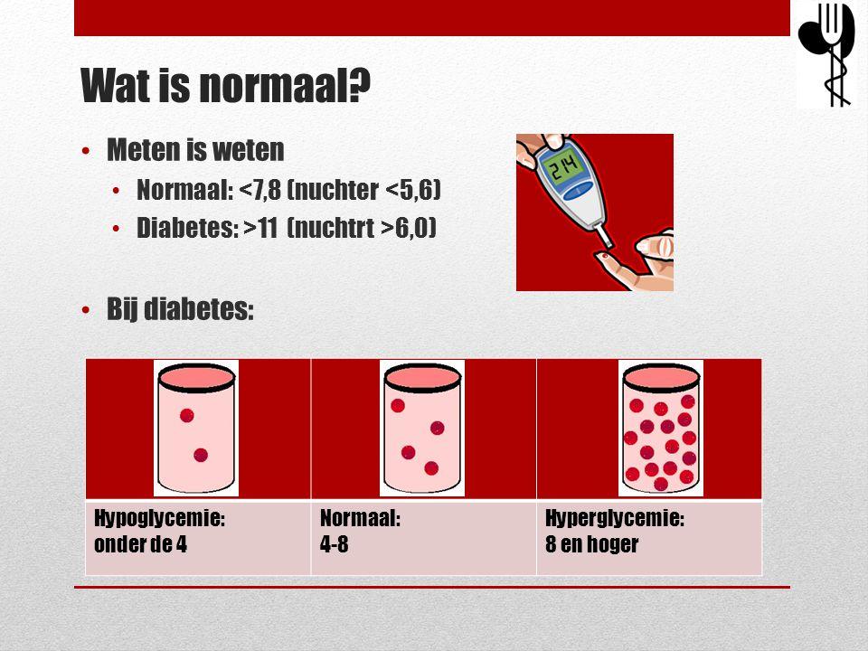 Wat is normaal? • Meten is weten • Normaal: <7,8 (nuchter <5,6) • Diabetes: >11 (nuchtrt >6,0) • Bij diabetes: Hypoglycemie: onder de 4 Normaal: 4-8 H
