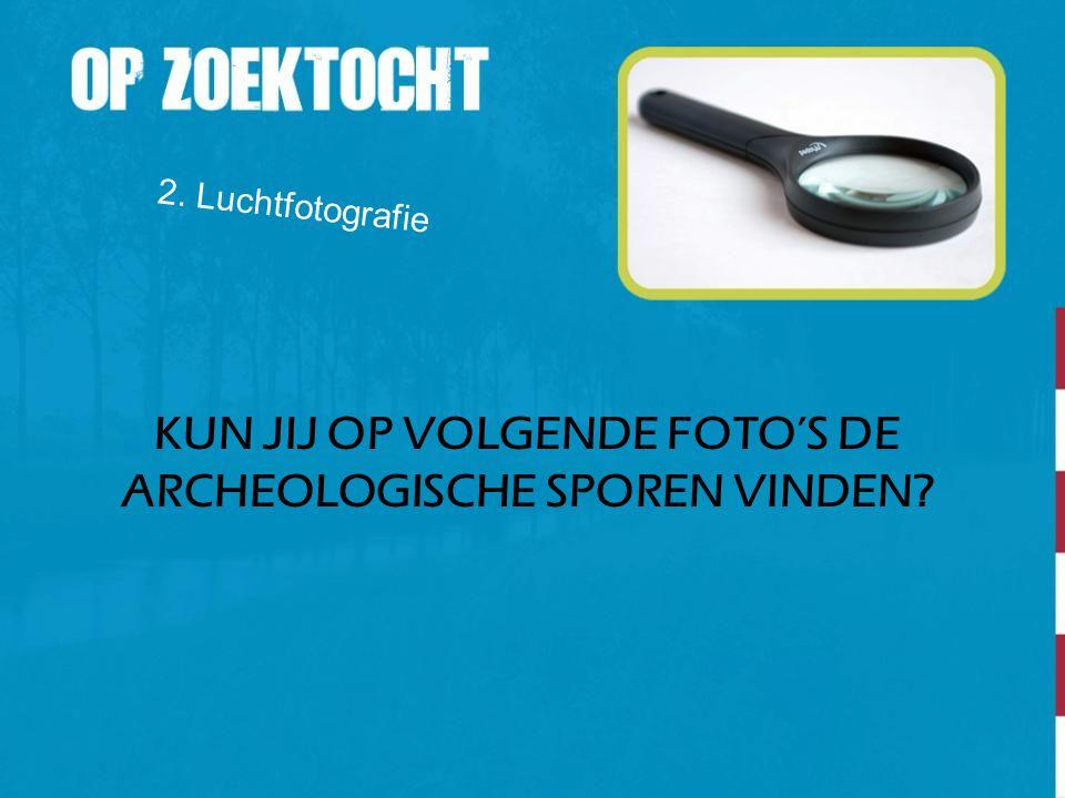 2. Luchtfotografie KUN JIJ OP VOLGENDE FOTO'S DE ARCHEOLOGISCHE SPOREN VINDEN?