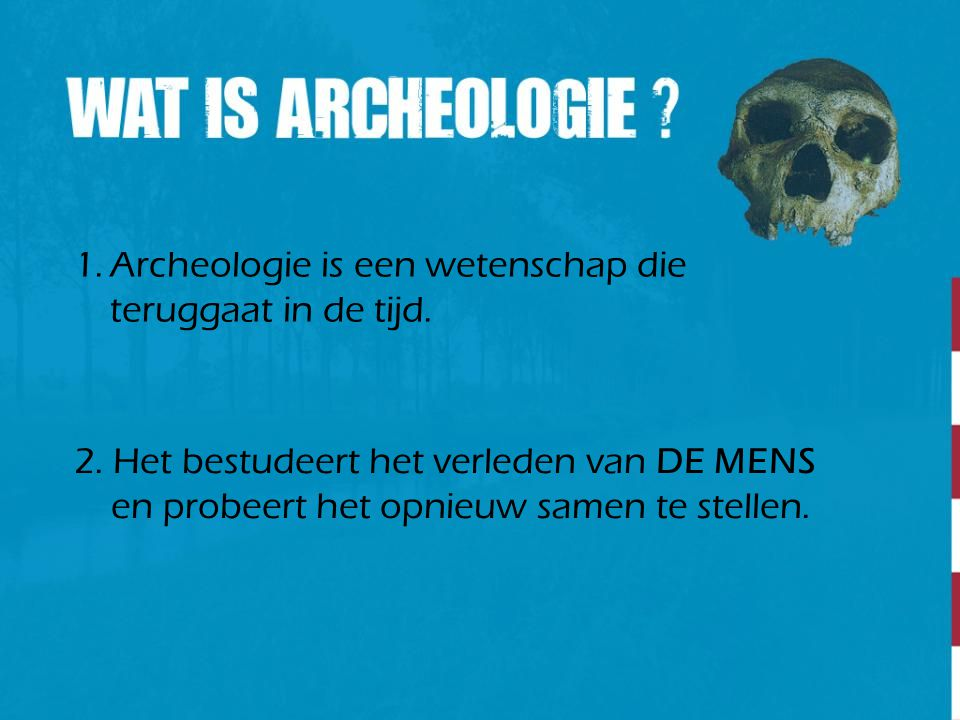 1.Archeologie is een wetenschap die teruggaat in de tijd. 2. Het bestudeert het verleden van DE MENS en probeert het opnieuw samen te stellen.