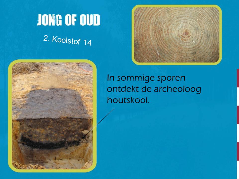 In sommige sporen ontdekt de archeoloog houtskool. 2. Koolstof 14