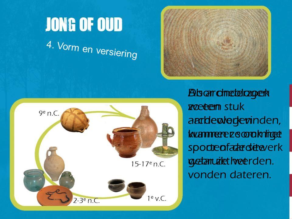 4. Vorm en versiering Door onderzoek weten archeologen wanneer sommige soorten aardewerk gebruikt werden. 1 e v.C. 2-3 e n.C. 9 e n.C. 15-17 e n.C. Al
