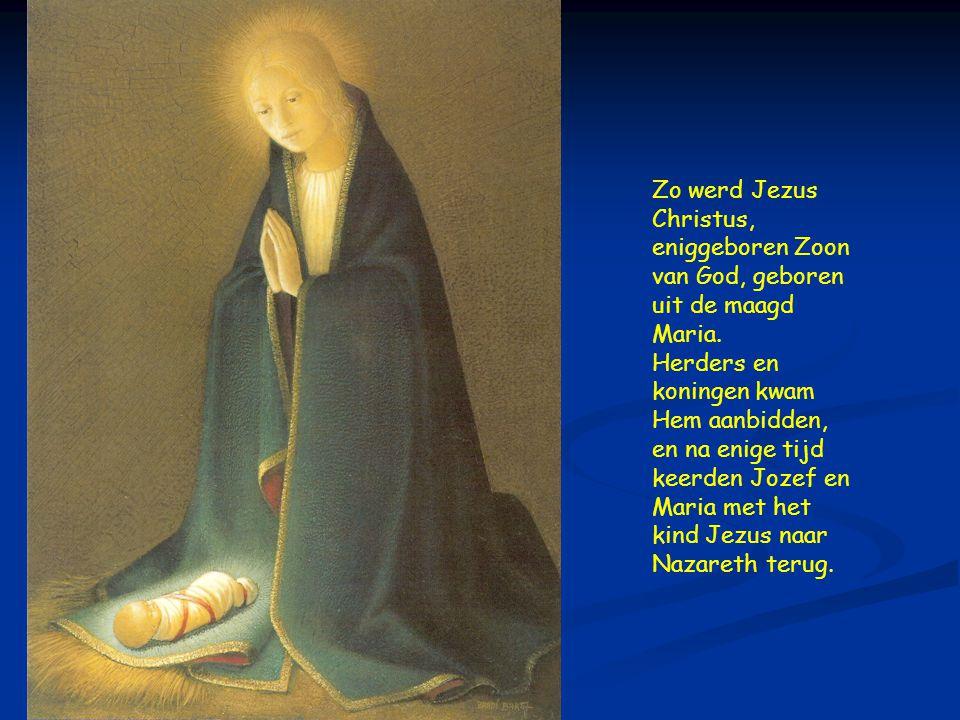 Zo werd Jezus Christus, eniggeboren Zoon van God, geboren uit de maagd Maria.