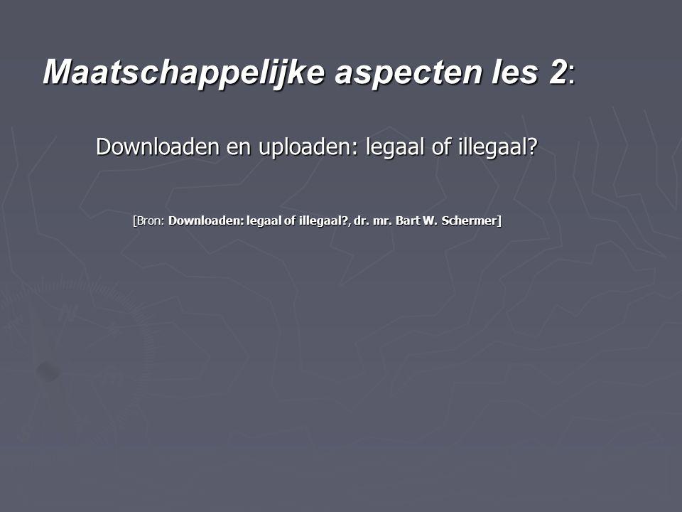 Maatschappelijke aspecten les 2: Downloaden en uploaden: legaal of illegaal? [Bron: Downloaden: legaal of illegaal?, dr. mr. Bart W. Schermer]
