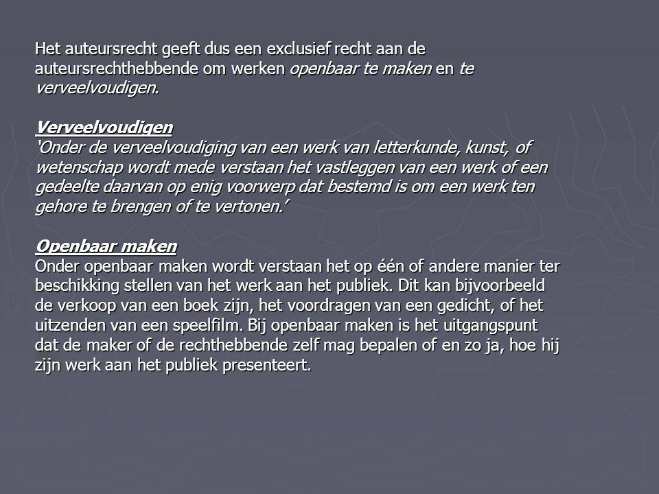 Het auteursrecht geeft dus een exclusief recht aan de auteursrechthebbende om werken openbaar te maken en te verveelvoudigen. Verveelvoudigen 'Onder d