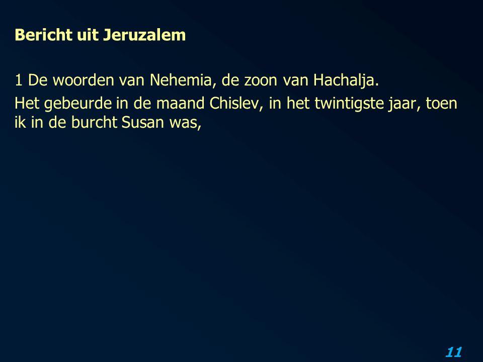 11 Bericht uit Jeruzalem 1 De woorden van Nehemia, de zoon van Hachalja.
