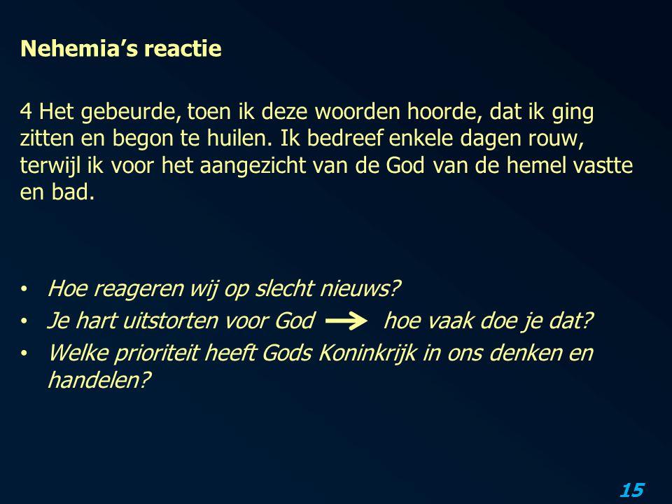 15 Nehemia's reactie 4 Het gebeurde, toen ik deze woorden hoorde, dat ik ging zitten en begon te huilen.