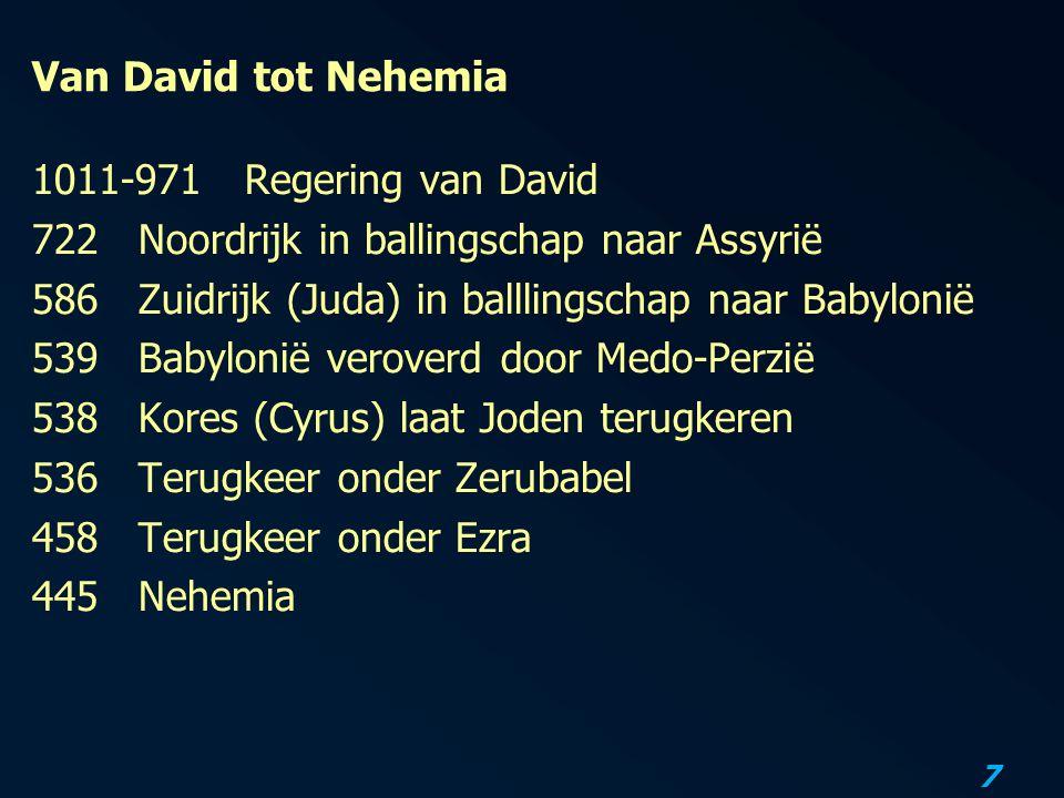 7 Van David tot Nehemia 1011-971Regering van David 722Noordrijk in ballingschap naar Assyrië 586Zuidrijk (Juda) in balllingschap naar Babylonië 539Babylonië veroverd door Medo-Perzië 538 Kores (Cyrus) laat Joden terugkeren 536Terugkeer onder Zerubabel 458Terugkeer onder Ezra 445Nehemia