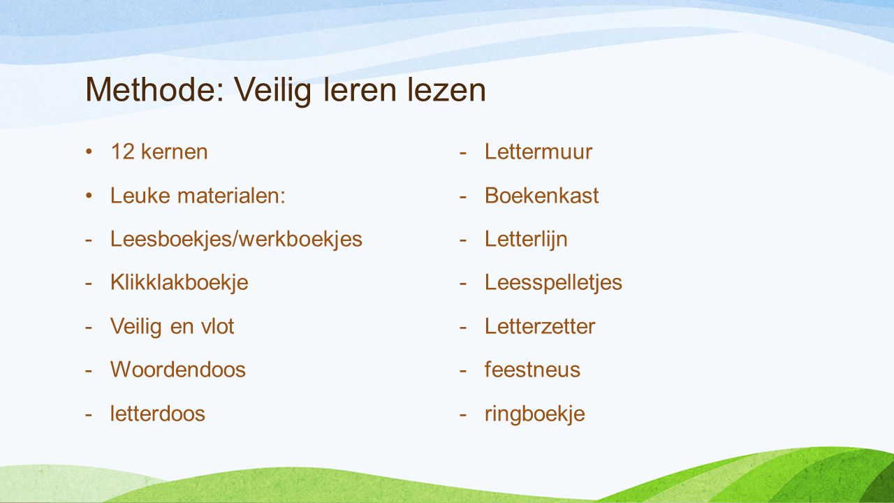 Methode: Veilig leren lezen •12 kernen •Leuke materialen: -Leesboekjes/werkboekjes -Klikklakboekje -Veilig en vlot -Woordendoos -letterdoos -Lettermuu