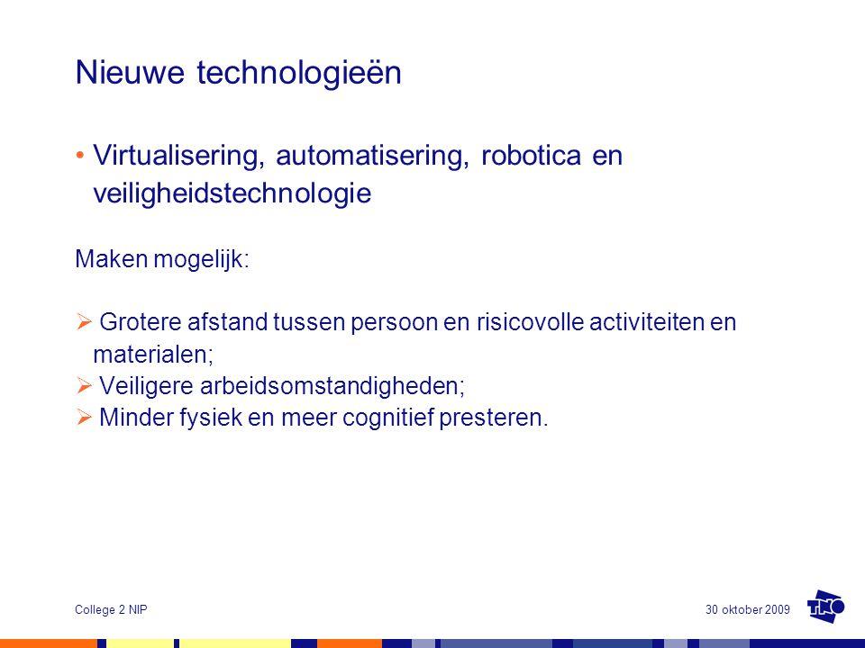 30 oktober 2009College 2 NIP Nieuwe technologieën •Virtualisering, automatisering, robotica en veiligheidstechnologie Maken mogelijk:  Grotere afstand tussen persoon en risicovolle activiteiten en materialen;  Veiligere arbeidsomstandigheden;  Minder fysiek en meer cognitief presteren.