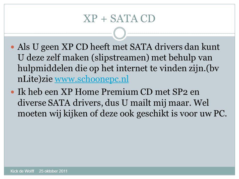 XP + SATA CD Kick de Wolff 25 oktober 2011  Als U geen XP CD heeft met SATA drivers dan kunt U deze zelf maken (slipstreamen) met behulp van hulpmiddelen die op het internet te vinden zijn.(bv nLite)zie www.schoonepc.nlwww.schoonepc.nl  Ik heb een XP Home Premium CD met SP2 en diverse SATA drivers, dus U mailt mij maar.
