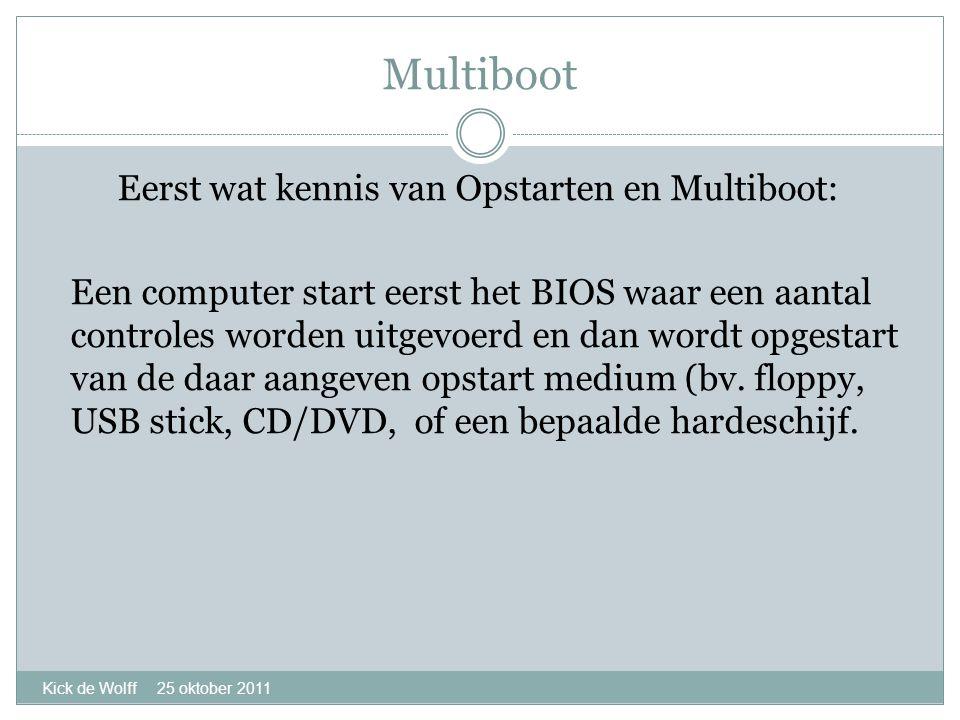 Multiboot Kick de Wolff 25 oktober 2011 Eerst wat kennis van Opstarten en Multiboot: Een computer start eerst het BIOS waar een aantal controles worden uitgevoerd en dan wordt opgestart van de daar aangeven opstart medium (bv.