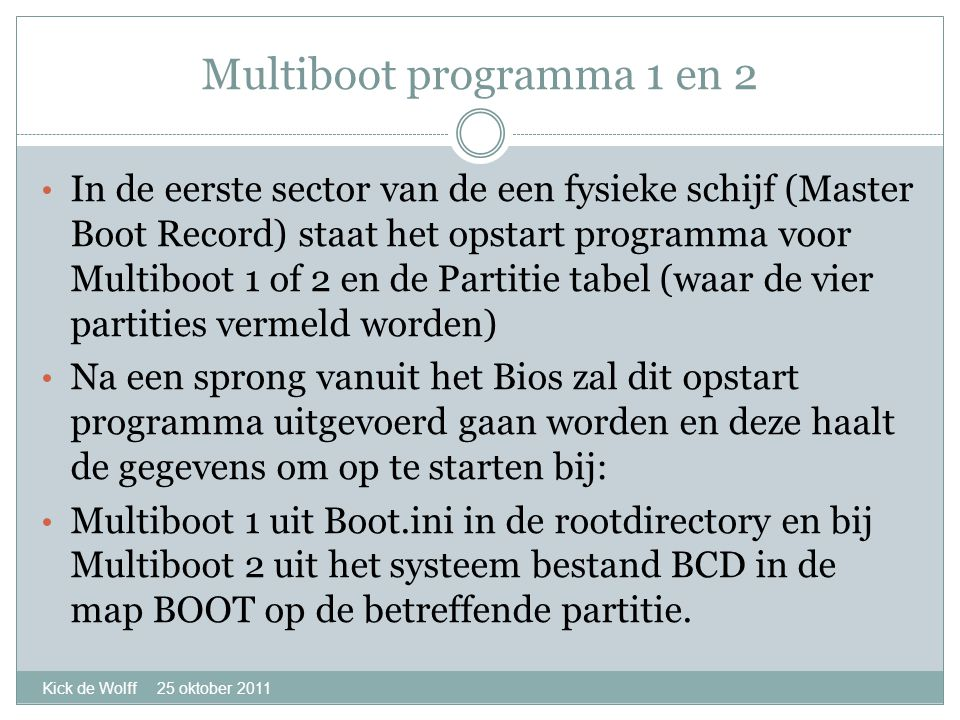 Multiboot programma 1 en 2 Kick de Wolff 25 oktober 2011 • In de eerste sector van de een fysieke schijf (Master Boot Record) staat het opstart programma voor Multiboot 1 of 2 en de Partitie tabel (waar de vier partities vermeld worden) • Na een sprong vanuit het Bios zal dit opstart programma uitgevoerd gaan worden en deze haalt de gegevens om op te starten bij: • Multiboot 1 uit Boot.ini in de rootdirectory en bij Multiboot 2 uit het systeem bestand BCD in de map BOOT op de betreffende partitie.