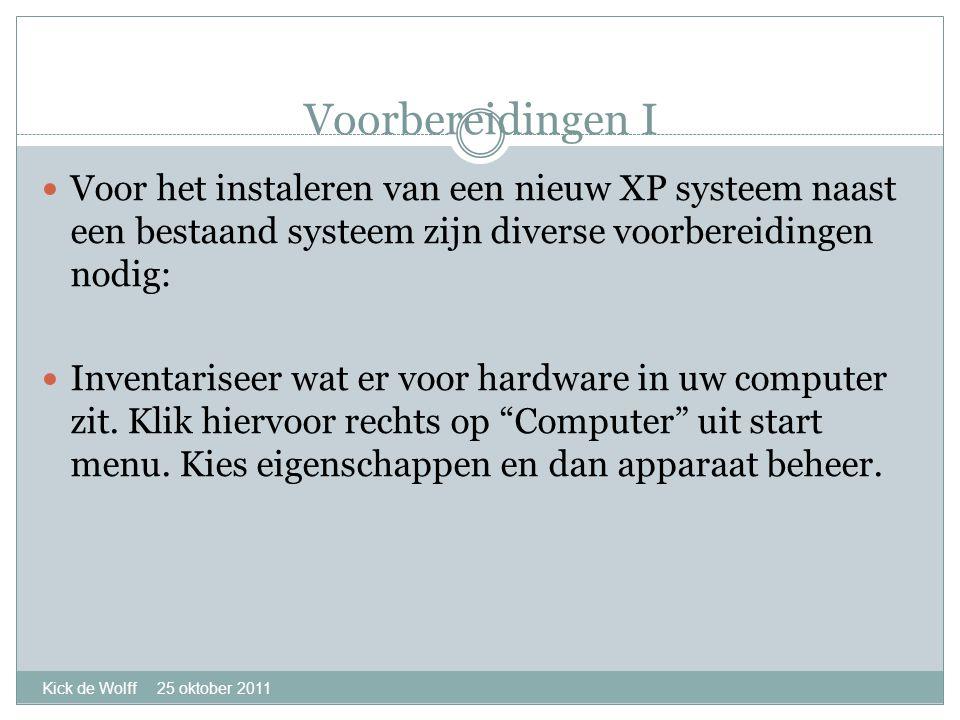 Voorbereidingen I Kick de Wolff 25 oktober 2011  Voor het instaleren van een nieuw XP systeem naast een bestaand systeem zijn diverse voorbereidingen nodig:  Inventariseer wat er voor hardware in uw computer zit.