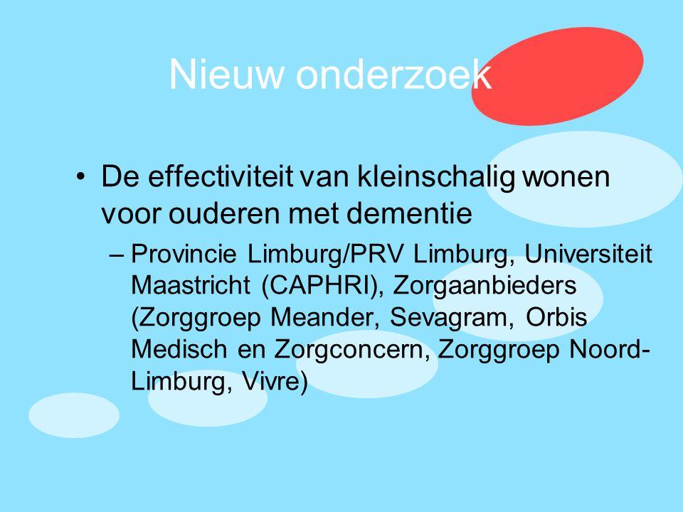 Nieuw onderzoek •De effectiviteit van kleinschalig wonen voor ouderen met dementie –Provincie Limburg/PRV Limburg, Universiteit Maastricht (CAPHRI), Z