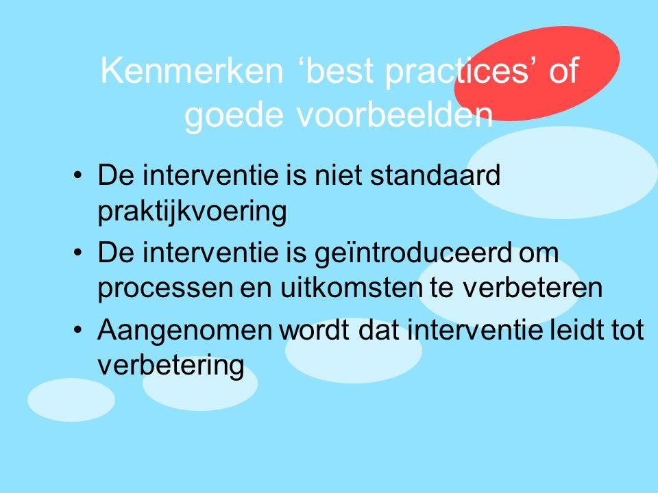 Kenmerken 'best practices' of goede voorbeelden •De interventie is niet standaard praktijkvoering •De interventie is geïntroduceerd om processen en ui