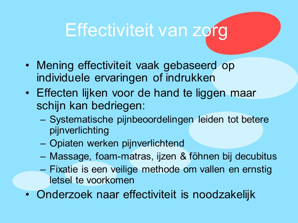 Effectiviteit van zorg •Mening effectiviteit vaak gebaseerd op individuele ervaringen of indrukken •Effecten lijken voor de hand te liggen maar schijn