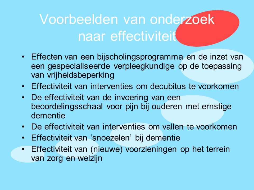 Voorbeelden van onderzoek naar effectiviteit •Effecten van een bijscholingsprogramma en de inzet van een gespecialiseerde verpleegkundige op de toepas