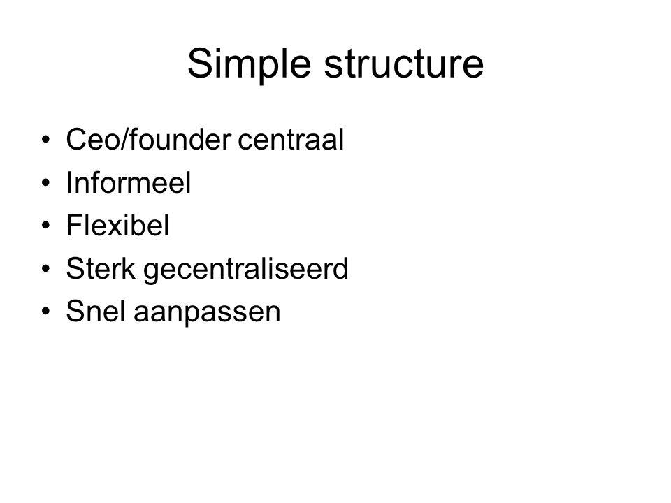 Simple structure •Ceo/founder centraal •Informeel •Flexibel •Sterk gecentraliseerd •Snel aanpassen
