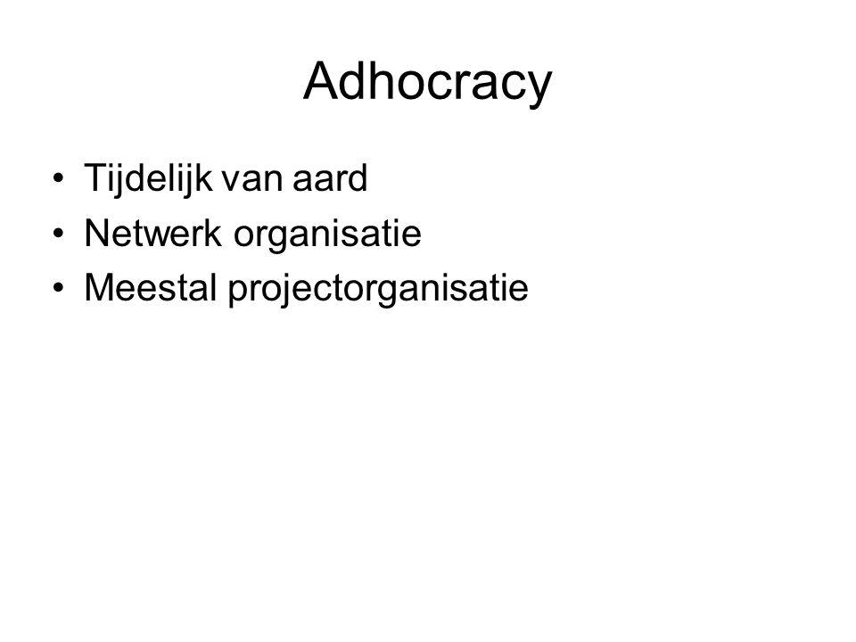Adhocracy •Tijdelijk van aard •Netwerk organisatie •Meestal projectorganisatie