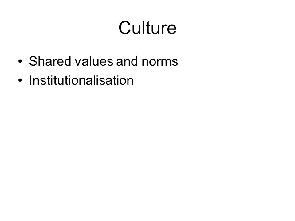 Culture •Shared values and norms •Institutionalisation
