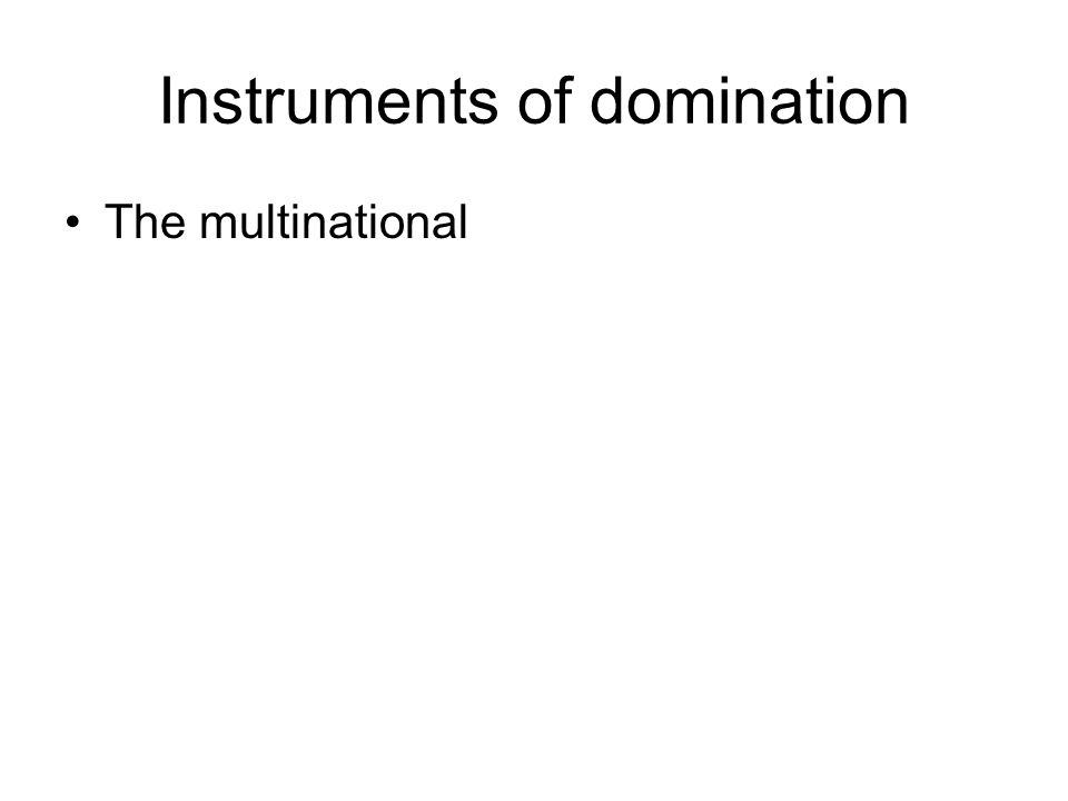 Instruments of domination •The multinational
