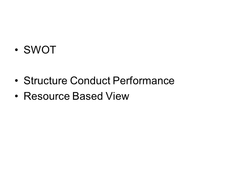 •SWOT •Structure Conduct Performance •Resource Based View