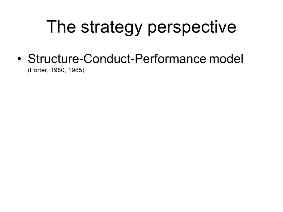 The strategy perspective •Structure-Conduct-Performance model (Porter, 1980, 1985)