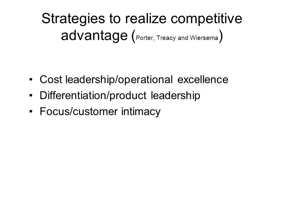 Strategies to realize competitive advantage ( Porter, Treacy and Wiersema ) •Cost leadership/operational excellence •Differentiation/product leadershi