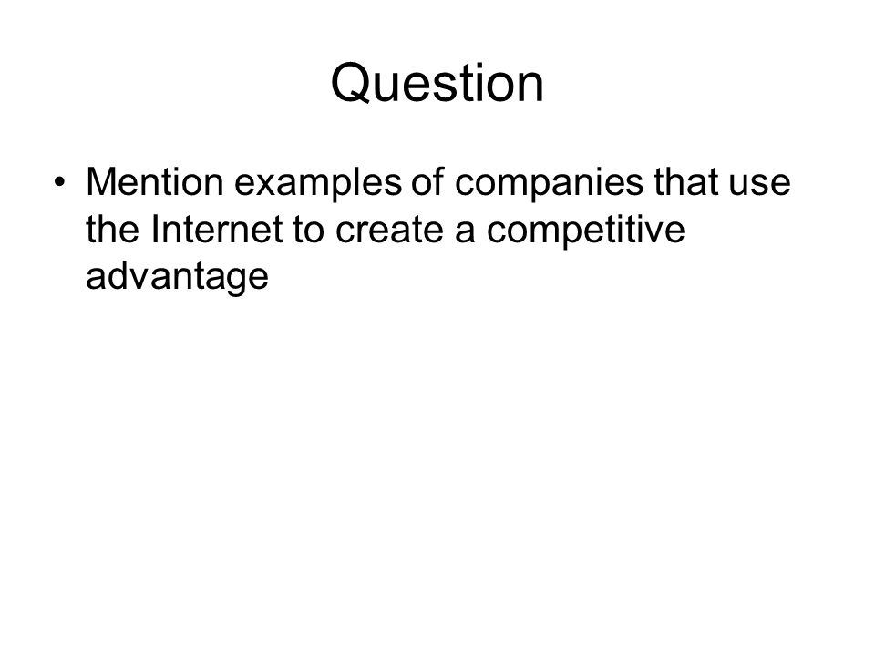 Question •Mention examples of companies that use the Internet to create a competitive advantage