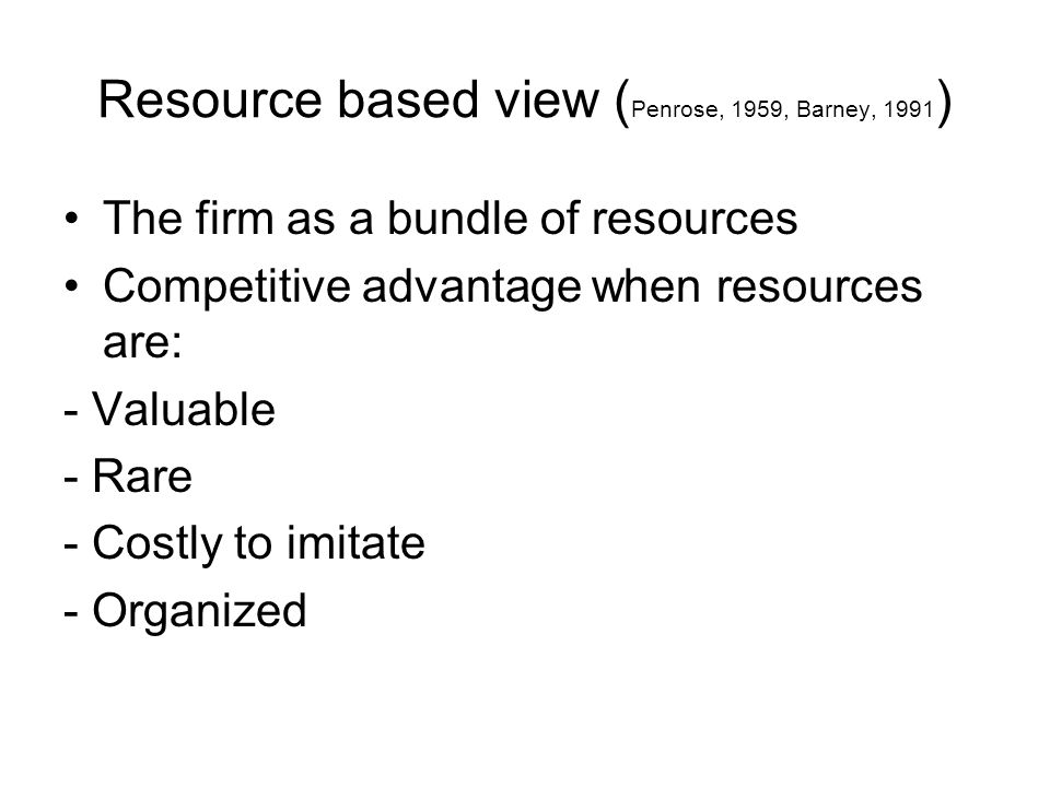 Resource based view ( Penrose, 1959, Barney, 1991 ) •The firm as a bundle of resources •Competitive advantage when resources are: - Valuable - Rare -