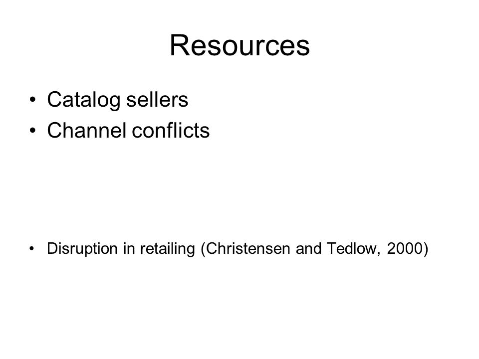 Resources •Catalog sellers •Channel conflicts •Disruption in retailing (Christensen and Tedlow, 2000)