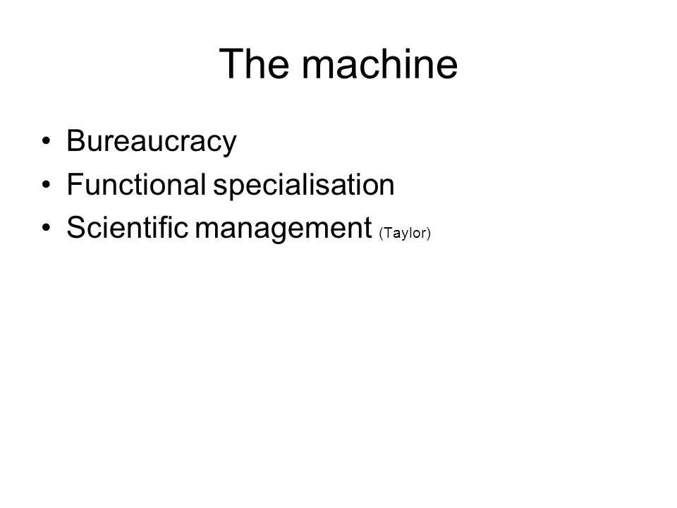 The machine •Bureaucracy •Functional specialisation •Scientific management (Taylor)