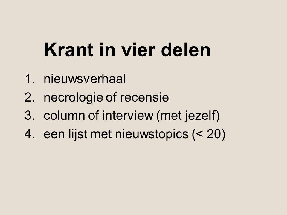 Krant in vier delen 1.nieuwsverhaal 2.necrologie of recensie 3.column of interview (met jezelf) 4.een lijst met nieuwstopics (< 20)