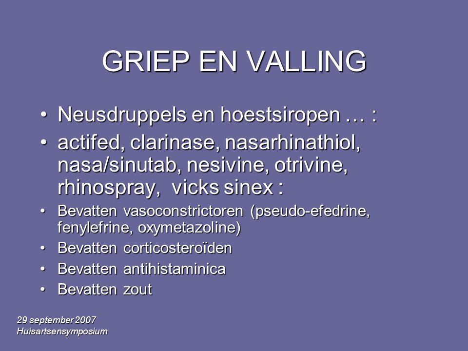 29 september 2007 Huisartsensymposium GRIEP EN VALLING •Neusdruppels en hoestsiropen … : •actifed, clarinase, nasarhinathiol, nasa/sinutab, nesivine, otrivine, rhinospray, vicks sinex : •Bevatten vasoconstrictoren (pseudo-efedrine, fenylefrine, oxymetazoline) •Bevatten corticosteroïden •Bevatten antihistaminica •Bevatten zout
