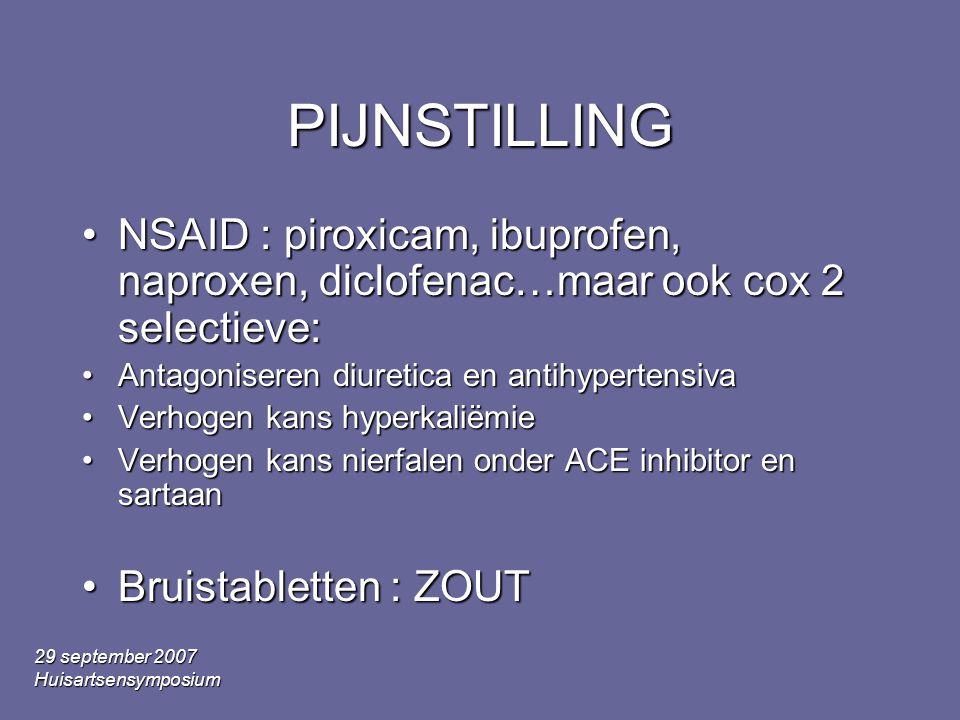29 september 2007 Huisartsensymposium PIJNSTILLING •NSAID : piroxicam, ibuprofen, naproxen, diclofenac…maar ook cox 2 selectieve: •Antagoniseren diuretica en antihypertensiva •Verhogen kans hyperkaliëmie •Verhogen kans nierfalen onder ACE inhibitor en sartaan •Bruistabletten : ZOUT