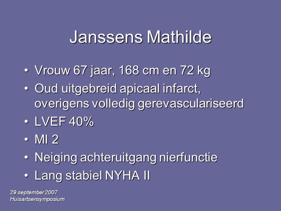 29 september 2007 Huisartsensymposium Janssens Mathilde •Vrouw 67 jaar, 168 cm en 72 kg •Oud uitgebreid apicaal infarct, overigens volledig gerevasculariseerd •LVEF 40% •MI 2 •Neiging achteruitgang nierfunctie •Lang stabiel NYHA II