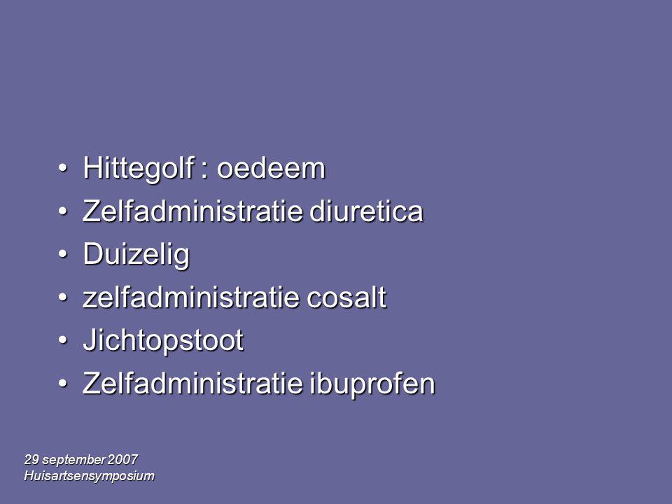 29 september 2007 Huisartsensymposium •Hittegolf : oedeem •Zelfadministratie diuretica •Duizelig •zelfadministratie cosalt •Jichtopstoot •Zelfadminist