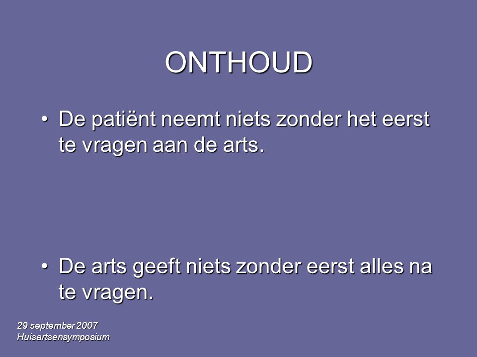29 september 2007 Huisartsensymposium ONTHOUD •De patiënt neemt niets zonder het eerst te vragen aan de arts. •De arts geeft niets zonder eerst alles