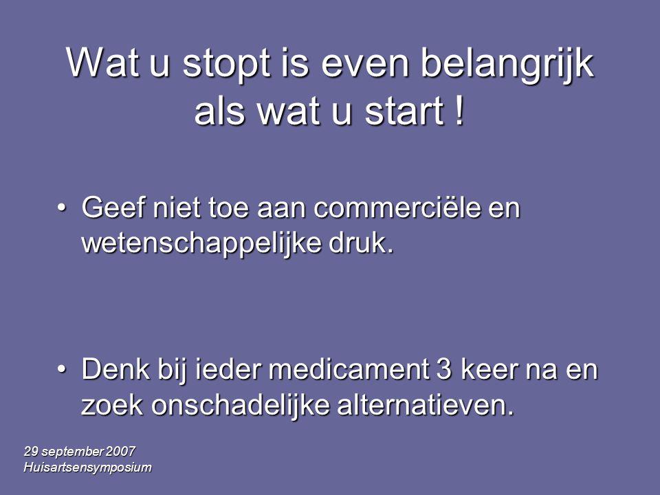 29 september 2007 Huisartsensymposium Wat u stopt is even belangrijk als wat u start ! •Geef niet toe aan commerciële en wetenschappelijke druk. •Denk