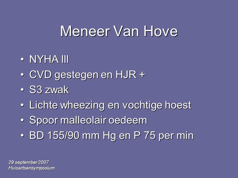 29 september 2007 Huisartsensymposium Meneer Van Hove •NYHA lll •CVD gestegen en HJR + •S3 zwak •Lichte wheezing en vochtige hoest •Spoor malleolair oedeem •BD 155/90 mm Hg en P 75 per min