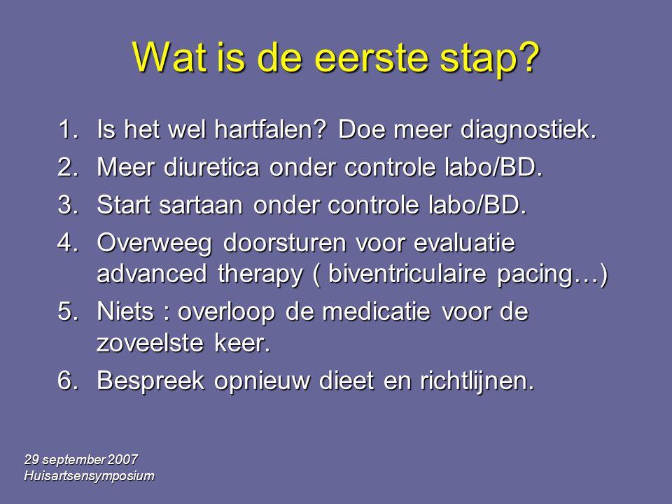 29 september 2007 Huisartsensymposium Wat is de eerste stap? 1.Is het wel hartfalen? Doe meer diagnostiek. 2.Meer diuretica onder controle labo/BD. 3.